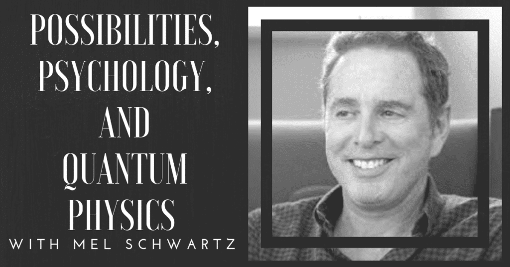 Mel Schwartz - Possibilities, Psychology, and Quantum Physics